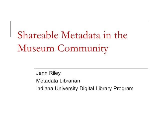 Shareable Metadata in the Museum Community Jenn Riley Metadata Librarian Indiana University Digital Library Program