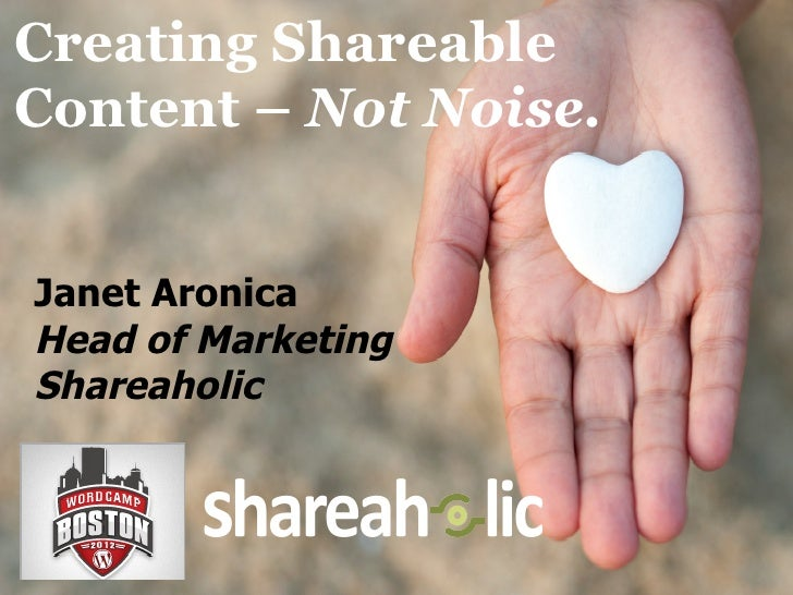 Creating ShareableContent – Not Noise.Janet AronicaHead of MarketingShareaholic