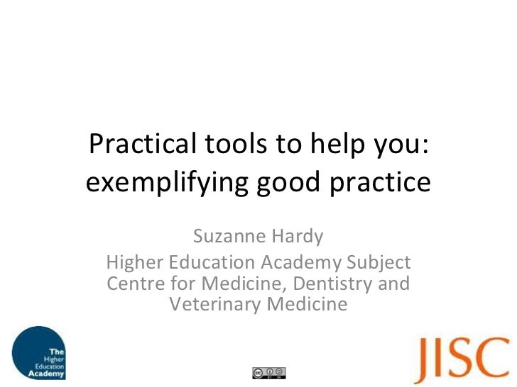 Practical tools to help you: exemplifying good practice Suzanne Hardy Higher Education Academy Subject Centre for Medicine...
