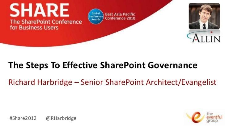 The Steps To Effective SharePoint GovernanceRichard Harbridge – Senior SharePoint Architect/Evangelist#Share2012   @RHarbr...