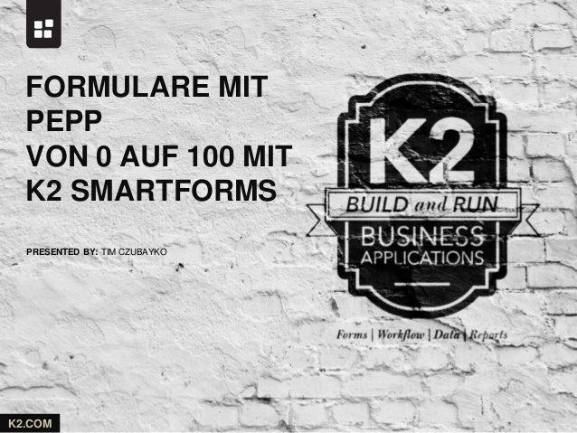 PRESENTED BY: K2.COM TIM CZUBAYKO FORMULARE MIT PEPP VON 0 AUF 100 MIT K2 SMARTFORMS