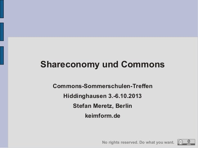 Shareconomy und Commons  Commons-Sommerschulen-Treffen  Hiddinghausen 3.-6.10.2013  Stefan Meretz, Berlin  keimform.de  No...