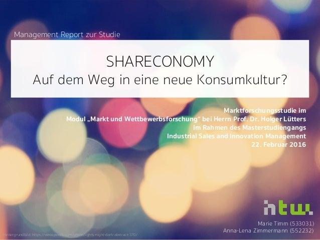 SHARECONOMY Auf dem Weg in eine neue Konsumkultur? Marie Timm (533031) Anna-Lena Zimmermann (552232) Marktforschungsstudie...