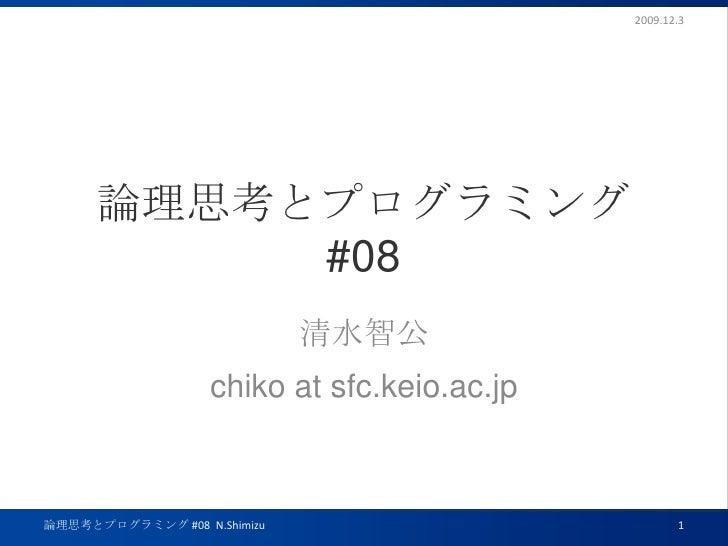 論理思考とプログラミング#08<br />清水智公<br />chiko at sfc.keio.ac.jp<br />2009.12.3<br />1<br />論理思考とプログラミング #08  N.Shimizu<br />