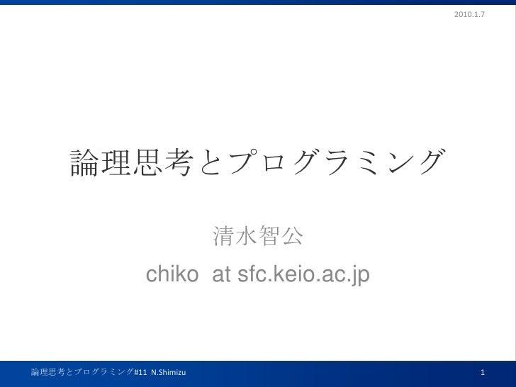 論理思考とプログラミング<br />清水智公<br />chiko  at sfc.keio.ac.jp<br />2010.1.7<br />論理思考とプログラミング#11  N.Shimizu<br />1<br />