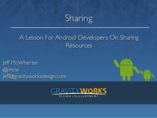 Sharing       A Lesson For Android Developers On Sharing                       ResourcesJeff McWherter @jmcwjeff@gravi...
