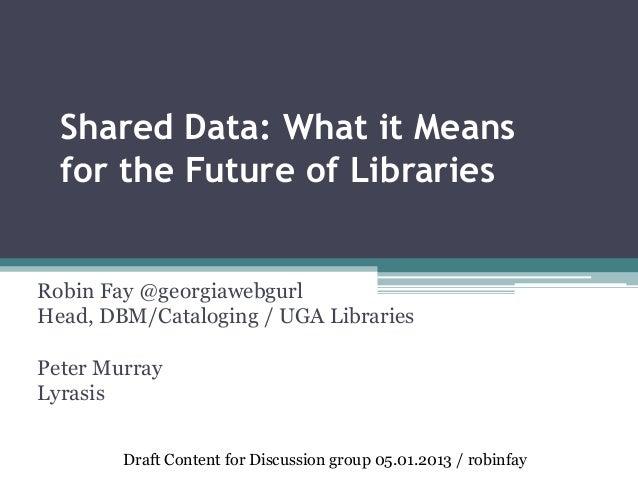 Shared Data: What it Meansfor the Future of LibrariesRobin Fay @georgiawebgurlHead, DBM/Cataloging / UGA LibrariesPeter Mu...