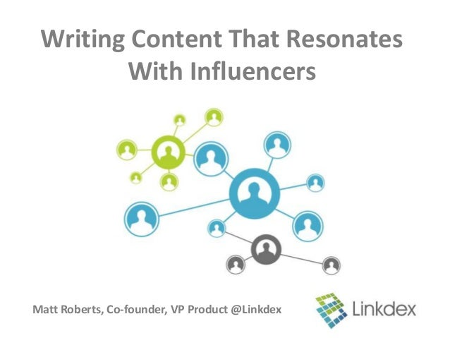 Writing Content That Resonates        With InfluencersMatt Roberts, Co-founder, VP Product @Linkdex
