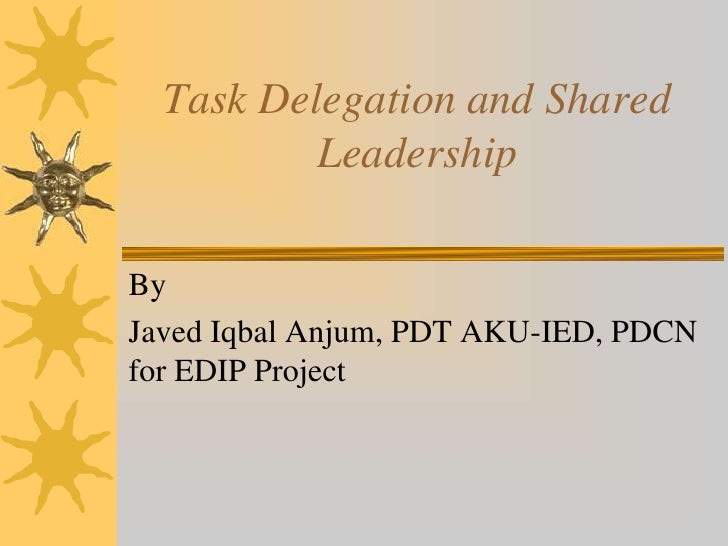 Task Delegation and Shared          LeadershipByJaved Iqbal Anjum, PDT AKU-IED, PDCNfor EDIP Project