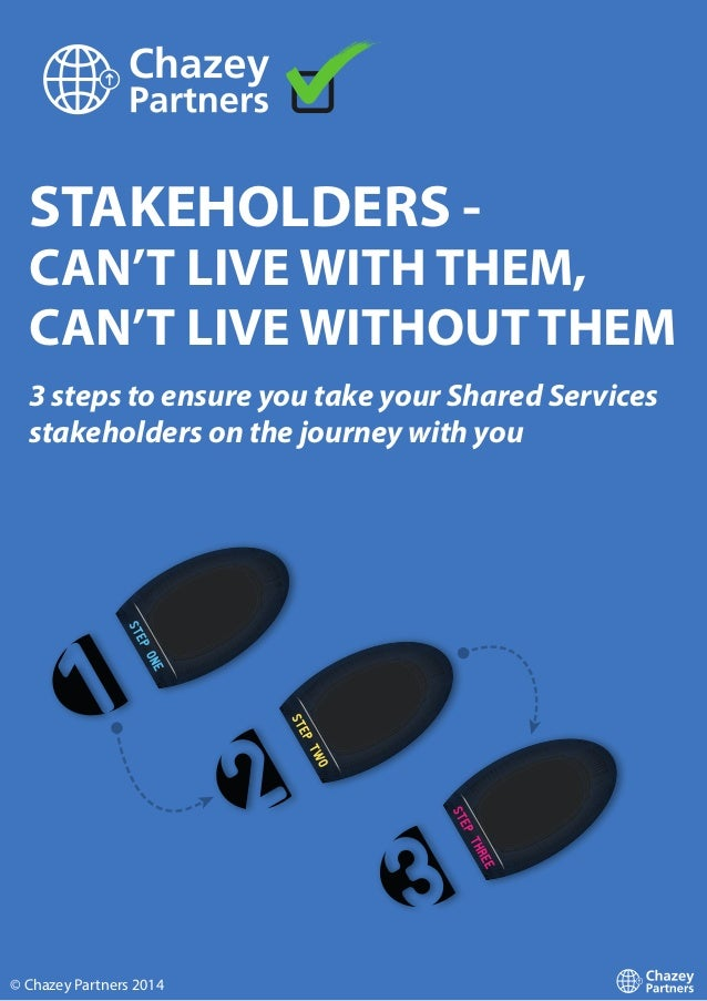 STAKEHOLDERS - CAN'T LIVE WITH THEM, CAN'T LIVE WITHOUT THEM 3 steps to ensure you take your Shared Services stakeholders ...