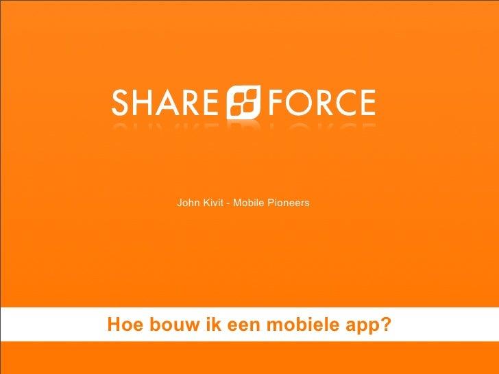 John Kivit - Mobile Pioneers    Hoe bouw ik een mobiele app??