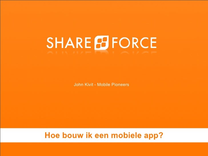 Mobile Pioneers - Shareforce - John Kivit - Hoe bouw ik een mobiele app?