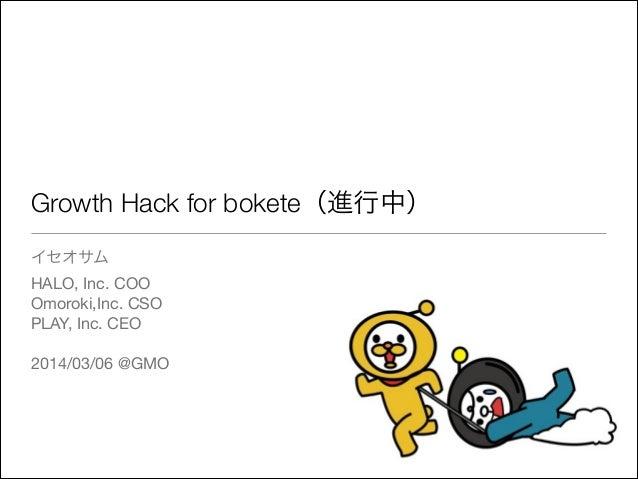 Growth Hack for bokete(進行中) イセオサム  HALO, Inc. COO  Omoroki,Inc. CSO  PLAY, Inc. CEO  ! 2014/03/06 @GMO