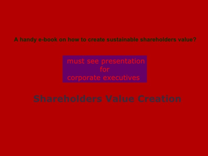 ` Shareholders Value Creation   must see presentation for  corporate executives  A handy e-book on how to create sustainab...