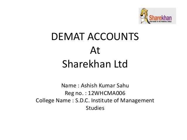 DEMAT ACCOUNTS At Sharekhan Ltd Name : Ashish Kumar Sahu Reg no. : 12WHCMA006 College Name : S.D.C. Institute of Managemen...