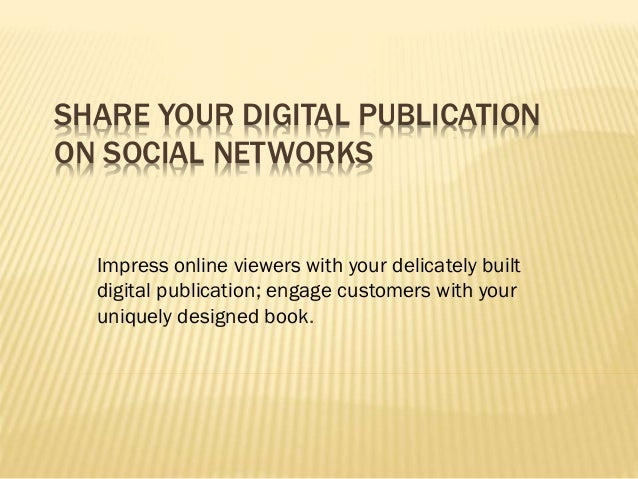 SHARE YOUR DIGITAL PUBLICATION ON SOCIAL NETWORKS Impress online viewers with your delicately built digital publication; e...