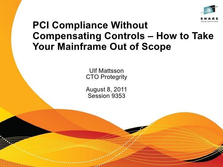 PCI Compliance WithoutCompensating Controls – How to TakeYour Mainframe Out of Scope           Ulf Mattsson          CTO P...