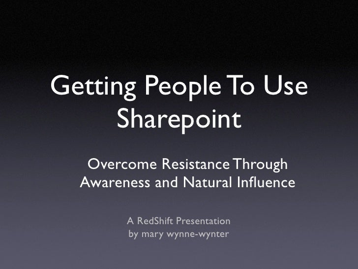 Getting People To Use      Sharepoint    Overcome Resistance Through   Awareness and Natural Influence          A RedShift ...