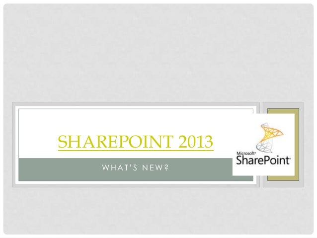WH A T ' S N E W? SHAREPOINT 2013