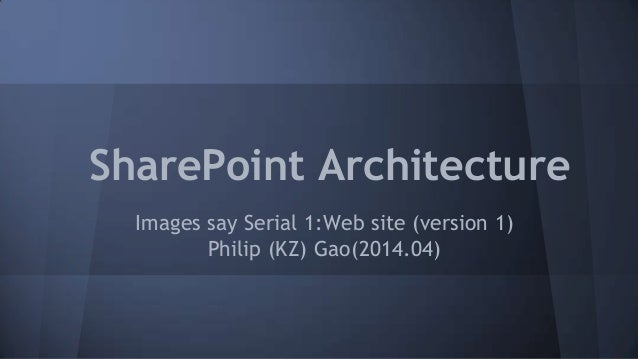 SharePoint Architecture Images say Serial 1:Web site (version 1) Philip (KZ) Gao(2014.04)