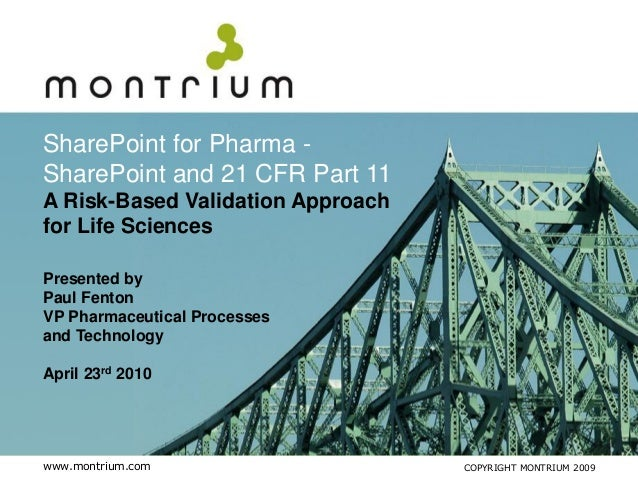SharePoint for Pharma -SharePoint and 21 CFR Part 11A Risk-Based Validation Approachfor Life SciencesPresented byPaul Fent...