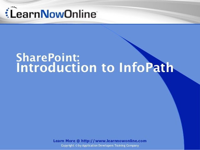 SharePoint:Introduction to InfoPath      Learn More @ http://www.learnnowonline.com         Copyright © by Application Dev...