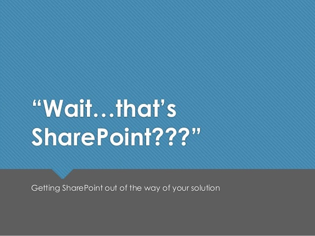 """""""Wait…that's SharePoint???"""" Getting SharePoint out of the way of your solution"""