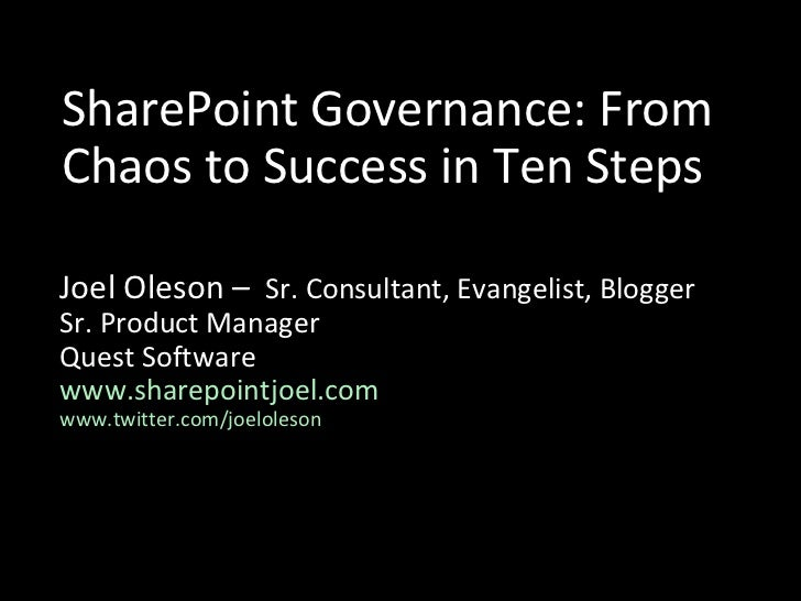 SharePoint Governance: From Chaos to Success in Ten Steps Joel Oleson –  Sr. Consultant, Evangelist, Blogger Sr. Product M...