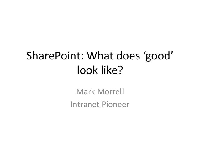 SharePoint: What does 'good' look like? Mark Morrell Intranet Pioneer
