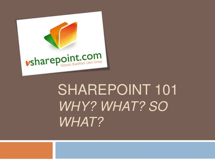 SharePoint 101 - Why? What? So what?