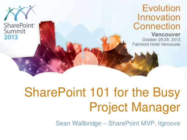 SharePoint 101 for the Busy Project Manager Sean Wallbridge – SharePoint MVP, itgroove