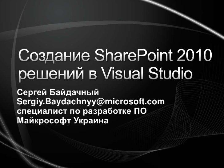 Создание SharePoint 2010 решений в Visual Studio<br />Сергей Байдачный<br />Sergiy.Baydachnyy@microsoft.com<br />специалис...