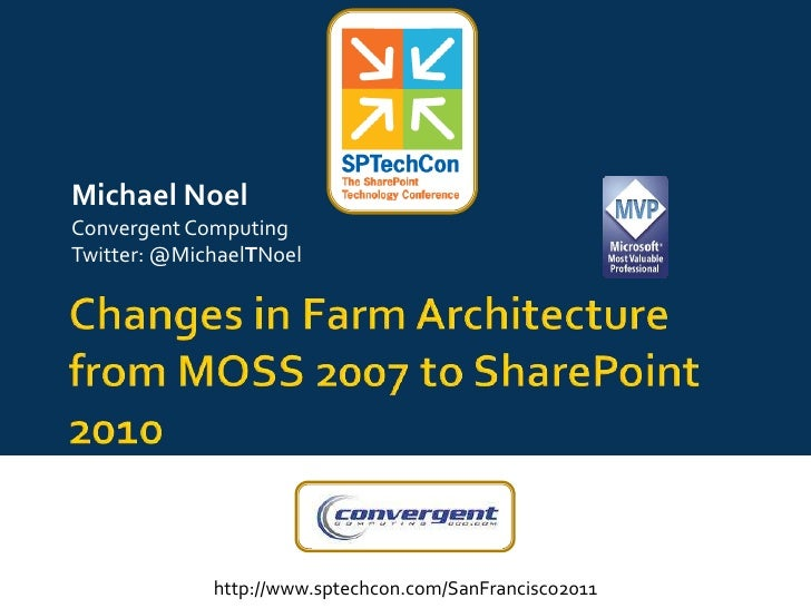 Changes in Farm Architecture from MOSS 2007 to SharePoint 2010<br />Michael Noel<br />Convergent Computing<br />Twitter: @...