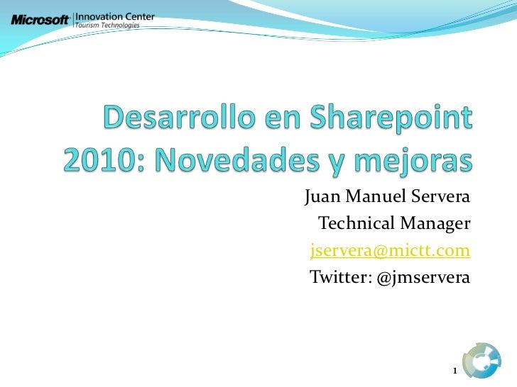 Desarrollo en Sharepoint 2010: Novedades y mejoras<br />Juan Manuel Servera<br />Technical Manager<br />jservera@mictt.com...