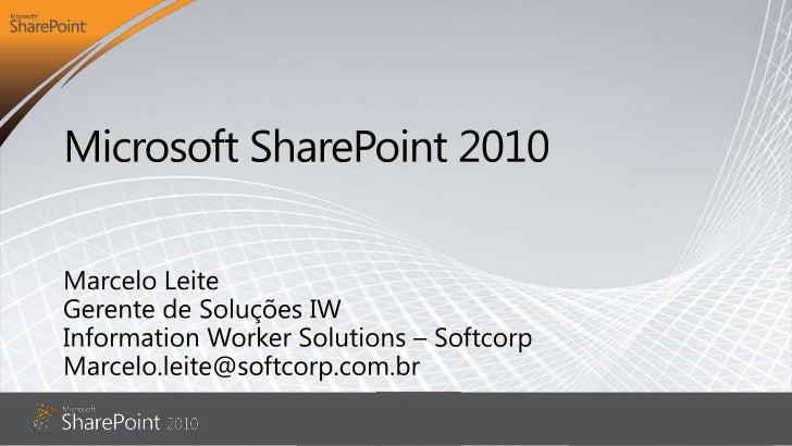 Microsoft SharePoint 2010<br />Marcelo Leite<br />Gerente de Soluções IW<br />Information Worker Solutions – Softcorp<br /...