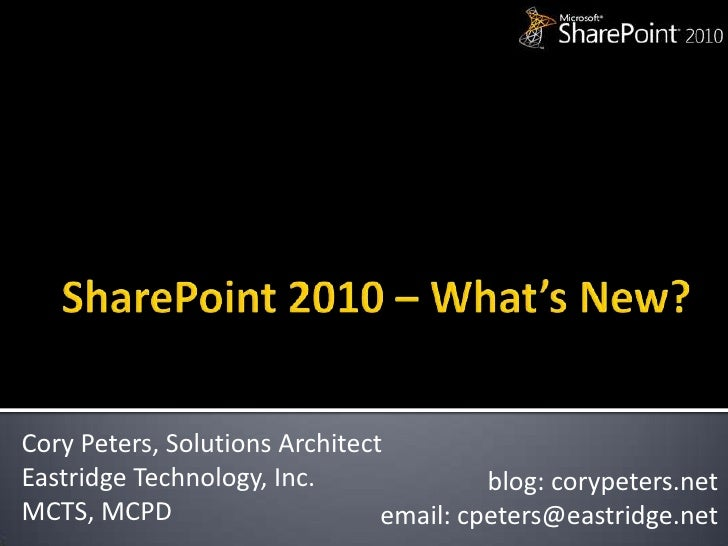 SharePoint 2010 – What's New?<br />Cory Peters, Solutions Architect<br />Eastridge Technology, Inc.<br />MCTS, MCPD<br />b...