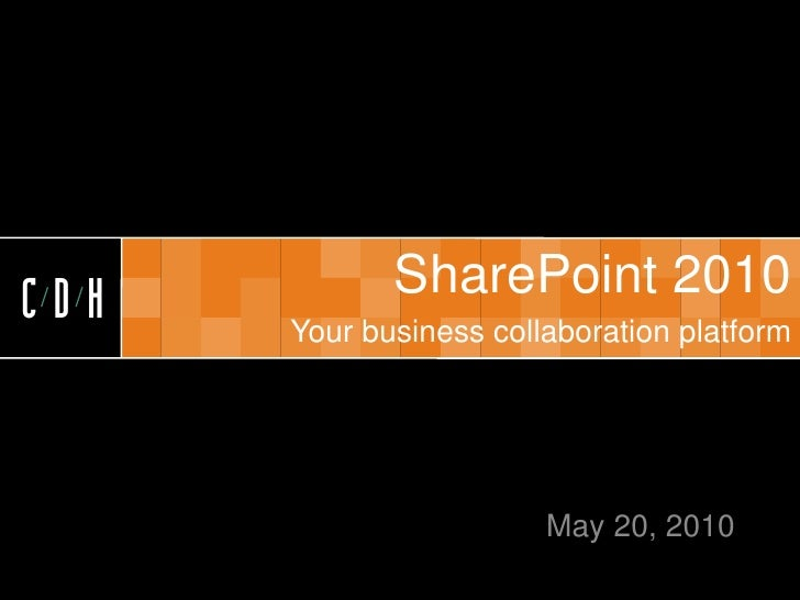 CDH   CDH          SharePoint 2010       Your business collaboration platform                             May 20, 2010