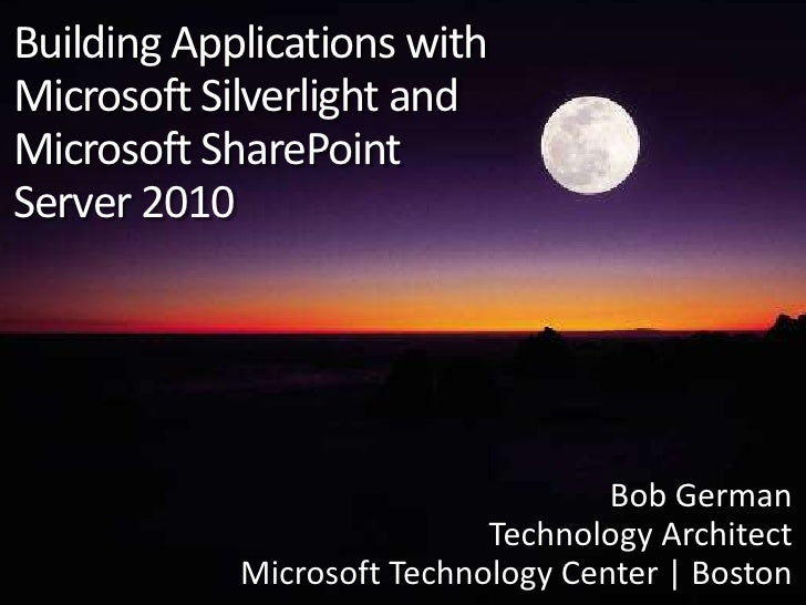 Building Applications with Microsoft Silverlight andMicrosoft SharePointServer 2010<br />Bob German<br />Technology Archit...