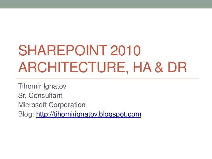Sharepoint 2010 Architecture, HA & DR<br />Tihomir Ignatov<br />Sr. Consultant<br />Microsoft Corporation<br />Blog: http:...