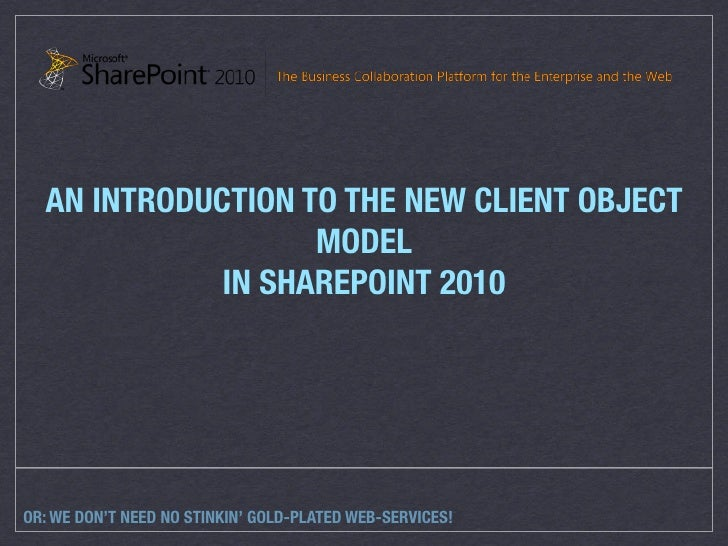 AN INTRODUCTION TO THE NEW CLIENT OBJECT                    MODEL              IN SHAREPOINT 2010     OR: WE DON'T NEED NO...