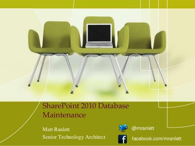 SharePoint 2010 Database Maintenance Matt Ranlett Senior Technology Architect @mranlett facebook.com/mranlett