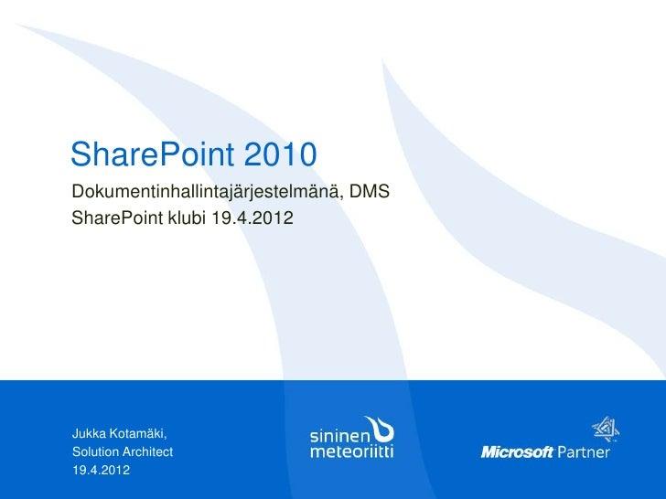 SharePoint 2010Dokumentinhallintajärjestelmänä, DMSSharePoint klubi 19.4.2012Jukka Kotamäki,Solution Architect19.4.2012