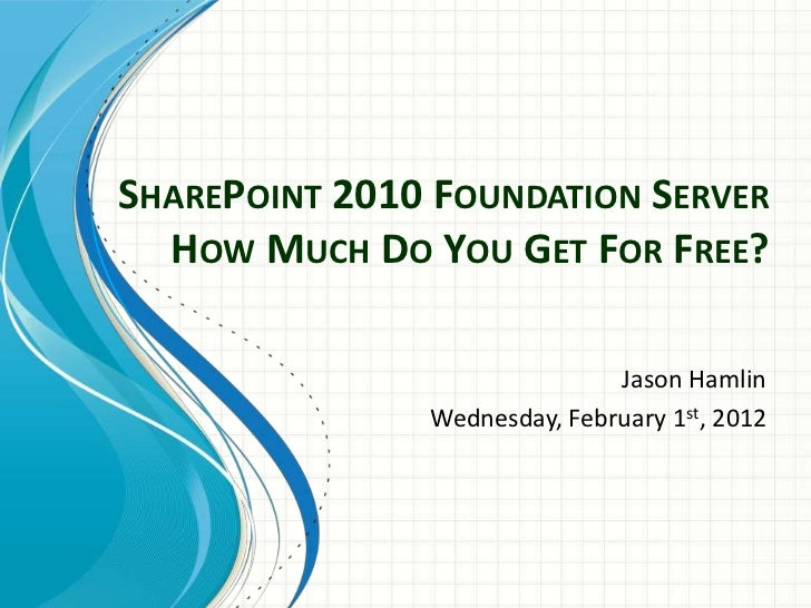 SHAREPOINT 2010 FOUNDATION SERVER  HOW MUCH DO YOU GET FOR FREE?                              Jason Hamlin               W...