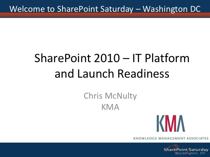 Welcome to SharePoint Saturday – Washington DC           SharePoint 2010 – IT Platform          and Launch Readiness      ...