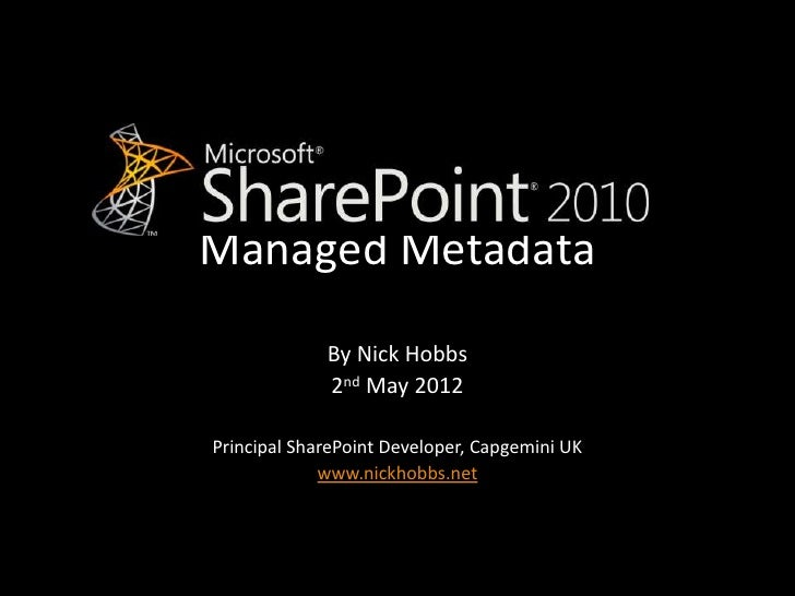 Managed Metadata             By Nick Hobbs             2nd May 2012Principal SharePoint Developer, Capgemini UK           ...