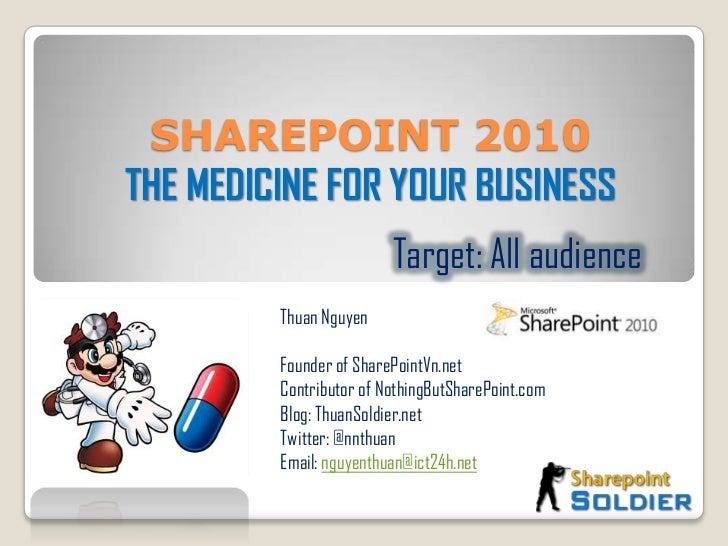 SHAREPOINT 2010  THE MEDICINE FOR YOUR BUSINESS<br />Target: All audience<br />Thuan Nguyen <br />Founder of SharePointVn....