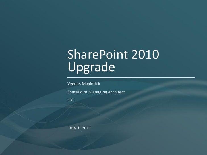 SharePoint 2010UpgradeVeenus MaximiukSharePoint Managing ArchitectICC July 1, 2011