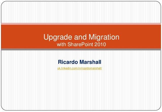 Upgrade and Migration   with SharePoint 2010   Ricardo Marshall   uk.linkedin.com/in/ricardomarshall/