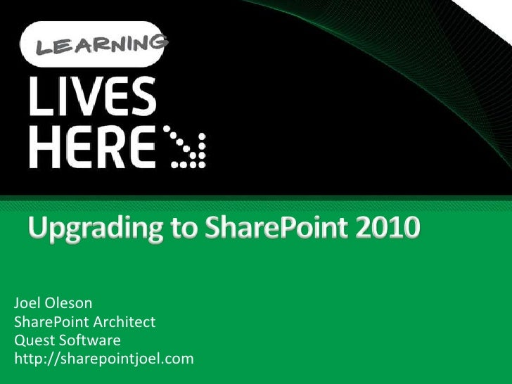 Upgrading to SharePoint 2010<br />Joel Oleson<br />SharePoint Architect<br />Quest Software<br />http://sharepointjoel.com...