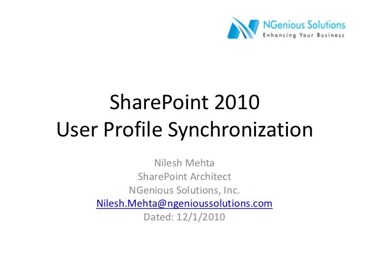 SharePoint 2010User Profile Synchronization<br />Nilesh Mehta<br />SharePoint Architect<br />NGenious Solutions, Inc.<br /...